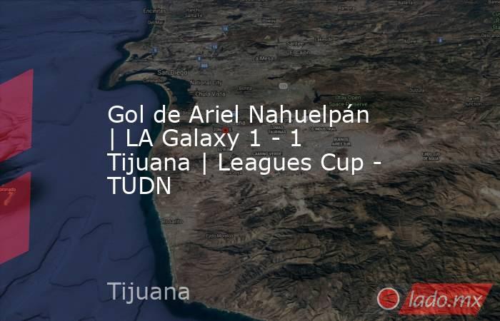 Gol de Ariel Nahuelpán   LA Galaxy 1 - 1 Tijuana   Leagues Cup - TUDN. Noticias en tiempo real