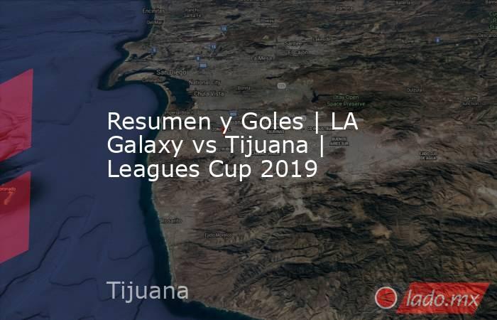 Resumen y Goles | LA Galaxy vs Tijuana | Leagues Cup 2019. Noticias en tiempo real