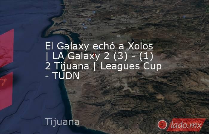 El Galaxy echó a Xolos   LA Galaxy 2 (3) - (1) 2 Tijuana   Leagues Cup - TUDN. Noticias en tiempo real