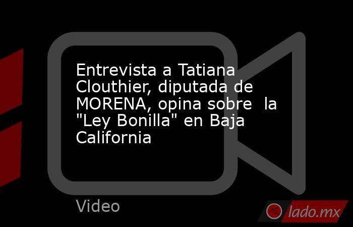 Entrevista a Tatiana Clouthier, diputada de MORENA, opina sobre  la