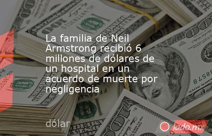 La familia de Neil Armstrong recibió 6 millones de dólares de un hospital en un acuerdo de muerte por negligencia. Noticias en tiempo real