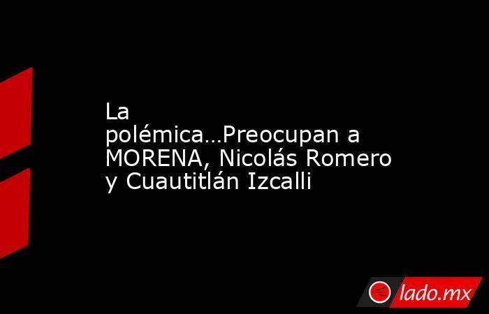 La polémica…Preocupan a MORENA, Nicolás Romero y Cuautitlán Izcalli. Noticias en tiempo real