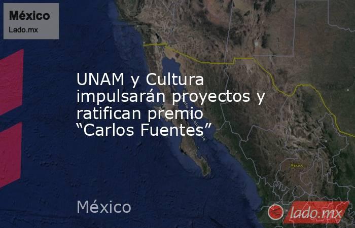 """UNAM y Cultura impulsarán proyectos y ratifican premio """"Carlos Fuentes"""". Noticias en tiempo real"""