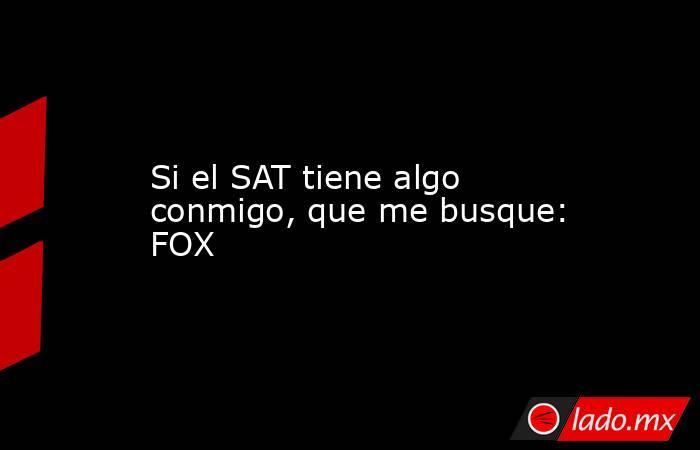 Si el SAT tiene algo conmigo, que me busque: FOX. Noticias en tiempo real