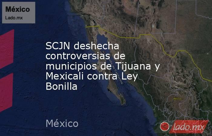 SCJN deshecha controversias de municipios de Tijuana y Mexicali contra Ley Bonilla. Noticias en tiempo real