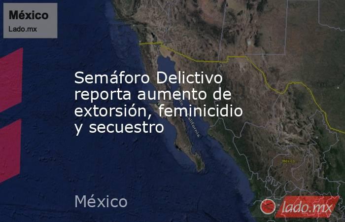 Semáforo Delictivo reporta aumento de extorsión, feminicidio y secuestro. Noticias en tiempo real