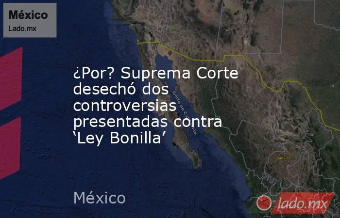 ¿Por? Suprema Corte desechó dos controversias presentadas contra 'Ley Bonilla'. Noticias en tiempo real