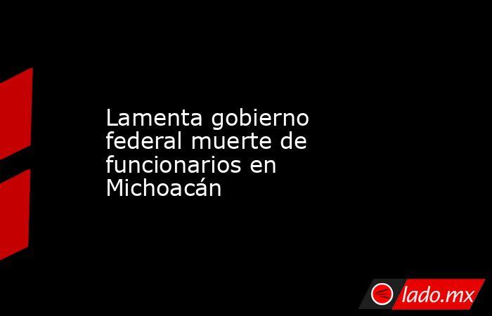 Lamenta gobierno federal muerte de funcionarios en Michoacán. Noticias en tiempo real
