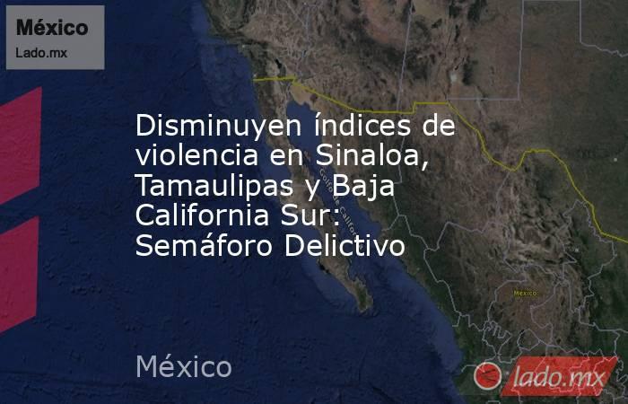 Disminuyen índices de violencia en Sinaloa, Tamaulipas y Baja California Sur: Semáforo Delictivo. Noticias en tiempo real