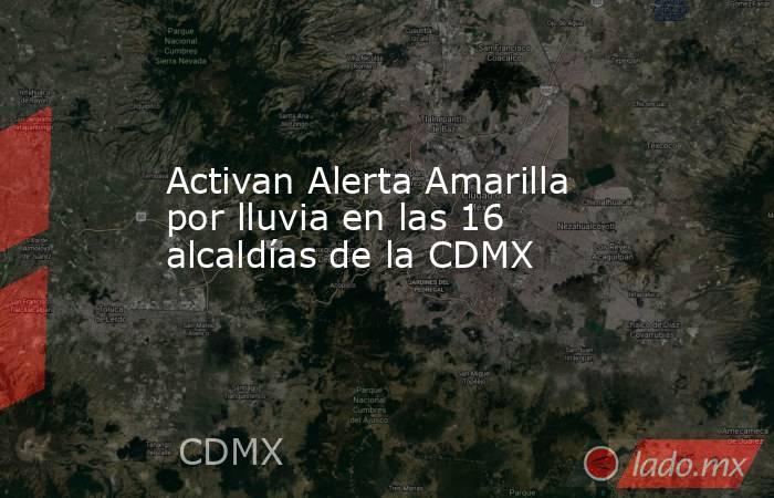 Activan Alerta Amarilla por lluvia en las 16 alcaldías de la CDMX. Noticias en tiempo real