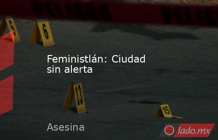 Feministlán: Ciudad sin alerta. Noticias en tiempo real