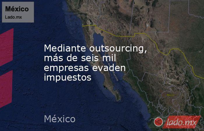 Mediante outsourcing, más de seis mil empresas evaden impuestos. Noticias en tiempo real
