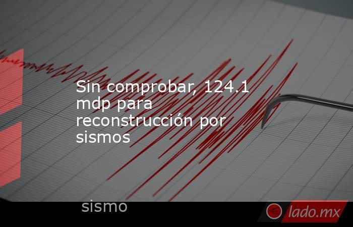 Sin comprobar, 124.1 mdp para reconstrucción por sismos. Noticias en tiempo real