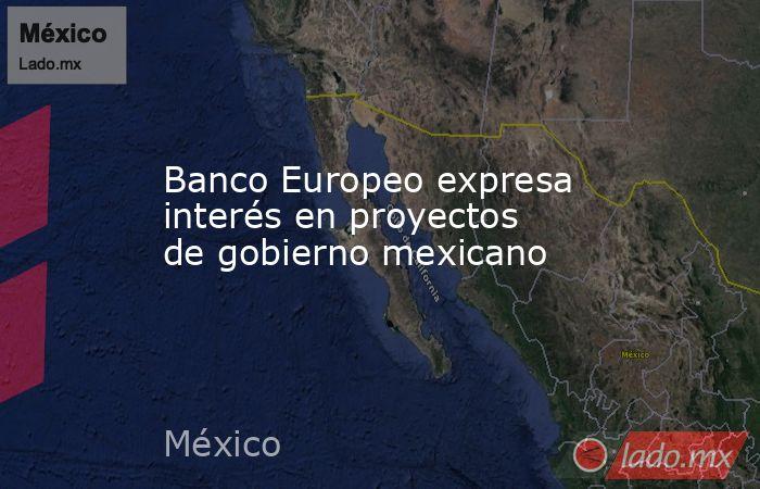 Banco Europeo expresa interés en proyectos de gobierno mexicano. Noticias en tiempo real
