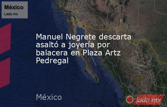 Manuel Negrete descarta asaltó a joyería por balacera en Plaza Artz Pedregal. Noticias en tiempo real