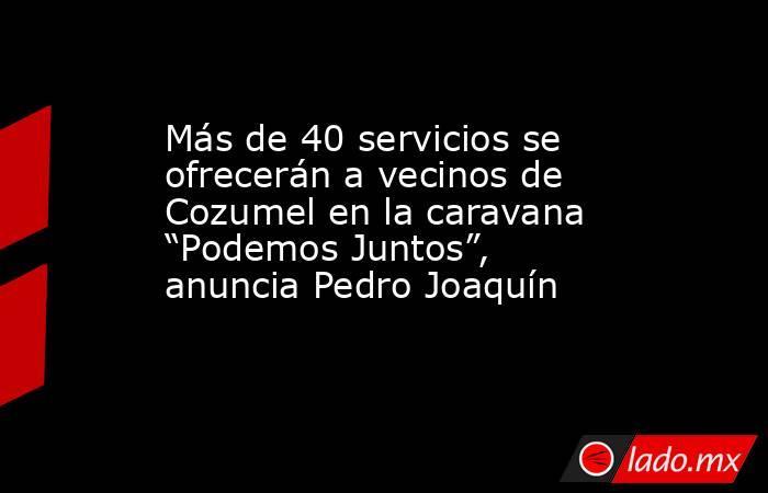 """Más de 40 servicios se ofrecerán a vecinos de Cozumel en la caravana """"Podemos Juntos"""", anuncia Pedro Joaquín. Noticias en tiempo real"""