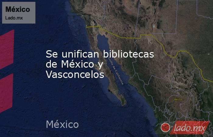 Se unifican bibliotecas de México y Vasconcelos. Noticias en tiempo real