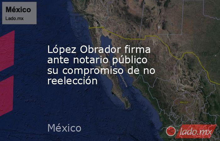 López Obrador firma ante notario público su compromiso de no reelección. Noticias en tiempo real