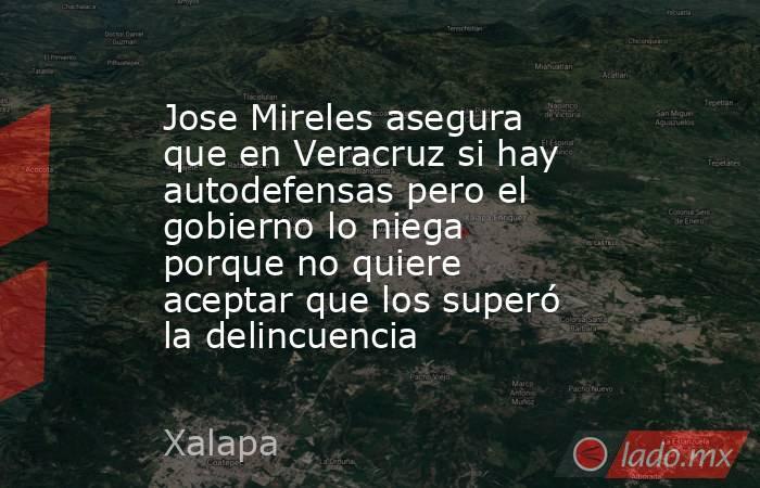 Jose Mireles asegura que en Veracruz si hay autodefensas pero el gobierno lo niega porque no quiere aceptar que los superó la delincuencia. Noticias en tiempo real