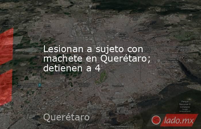 Lesionan a sujeto con machete en Querétaro; detienen a 4. Noticias en tiempo real