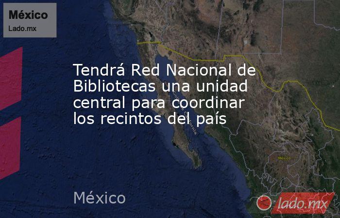 Tendrá Red Nacional de Bibliotecas una unidad central para coordinar los recintos del país. Noticias en tiempo real