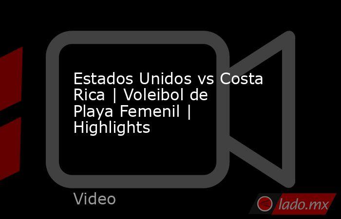Estados Unidos vs Costa Rica | Voleibol de Playa Femenil | Highlights. Noticias en tiempo real