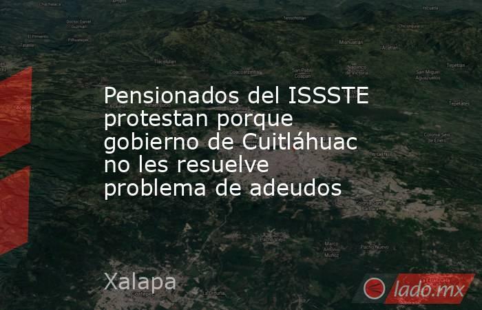 Pensionados del ISSSTE protestan porque gobierno de Cuitláhuac no les resuelve problema de adeudos. Noticias en tiempo real