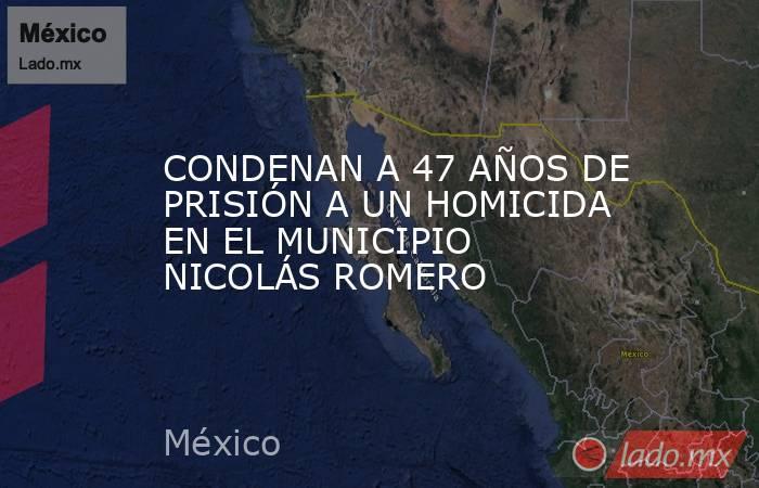 CONDENAN A 47 AÑOS DE PRISIÓN A UN HOMICIDA EN EL MUNICIPIO NICOLÁS ROMERO. Noticias en tiempo real