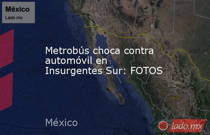 Metrobús choca contra automóvil en Insurgentes Sur: FOTOS. Noticias en tiempo real