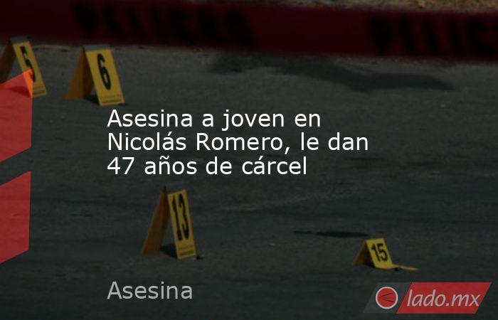 Asesina a joven en Nicolás Romero, le dan 47 años de cárcel. Noticias en tiempo real