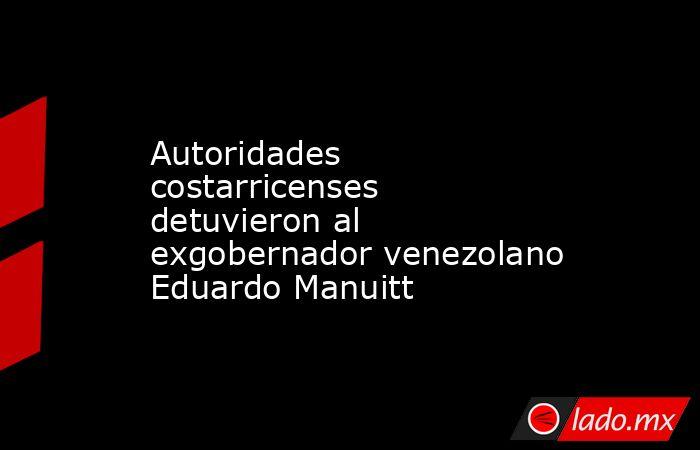 Autoridades costarricenses detuvieron al exgobernador venezolano Eduardo Manuitt. Noticias en tiempo real