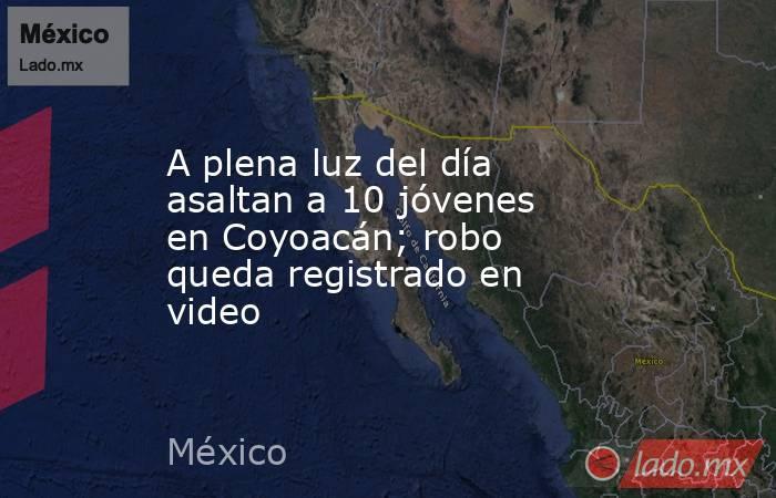 A plena luz del día asaltan a 10 jóvenes en Coyoacán; robo queda registrado en video. Noticias en tiempo real