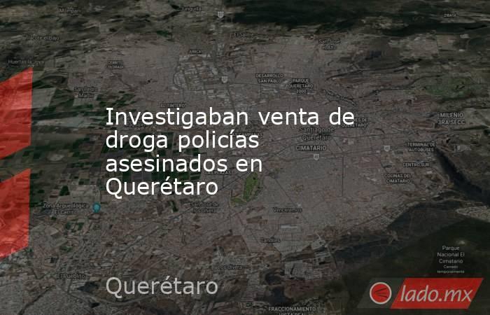 Investigaban venta de droga policías asesinados en Querétaro. Noticias en tiempo real