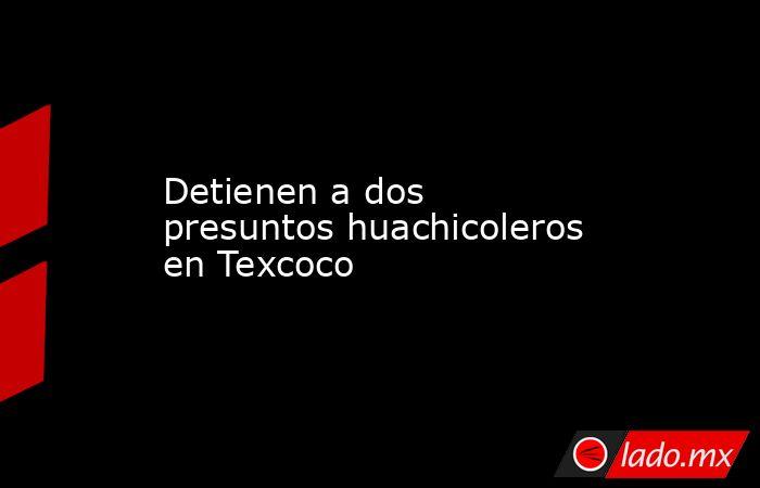 Detienen a dos presuntos huachicoleros en Texcoco. Noticias en tiempo real