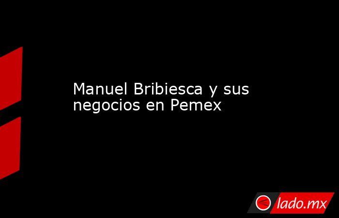 Manuel Bribiesca y sus negocios en Pemex. Noticias en tiempo real