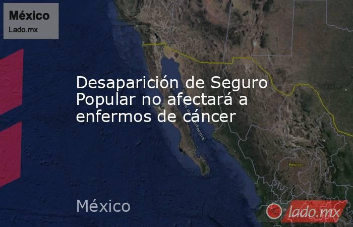 Desaparición de Seguro Popular no afectará a enfermos de cáncer. Noticias en tiempo real