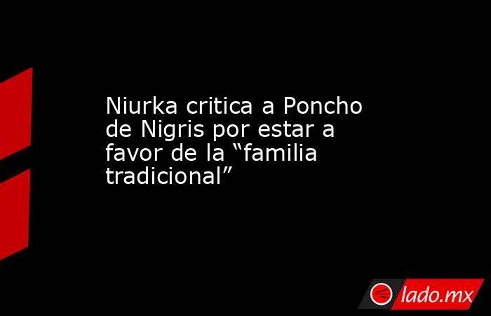 """Niurka critica a Poncho de Nigris por estar a favor de la """"familia tradicional"""". Noticias en tiempo real"""