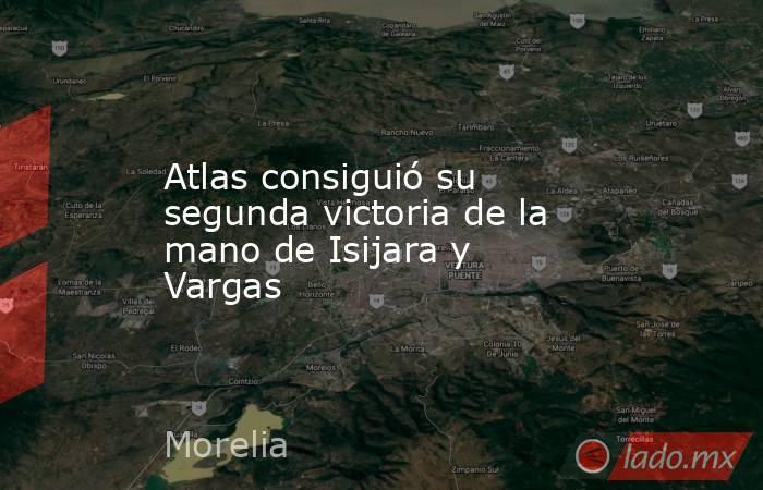 Atlas consiguió su segunda victoria de la mano de Isijara y Vargas. Noticias en tiempo real