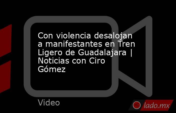 Con violencia desalojan a manifestantes en Tren Ligero de Guadalajara   Noticias con Ciro Gómez. Noticias en tiempo real