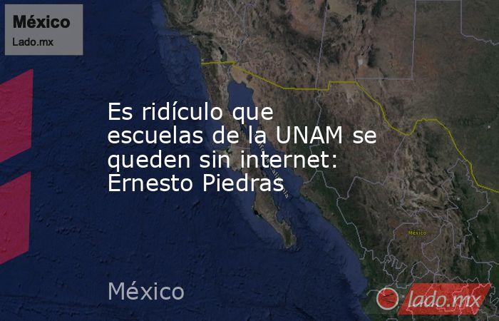 Es ridículo que escuelas de la UNAM se queden sin internet: Ernesto Piedras. Noticias en tiempo real