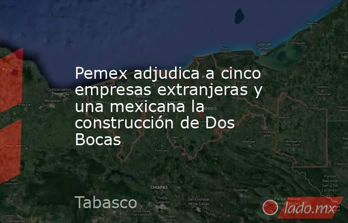 Pemex adjudica a cinco empresas extranjeras y una mexicana la construcción de Dos Bocas. Noticias en tiempo real