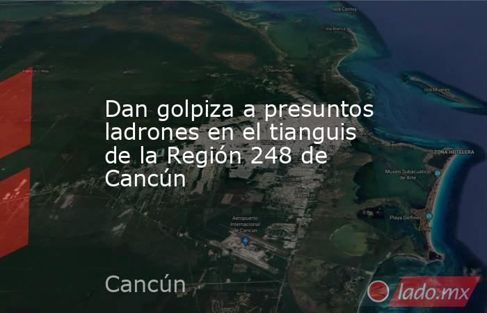 Dan golpiza a presuntos ladrones en el tianguis de la Región 248 de Cancún. Noticias en tiempo real