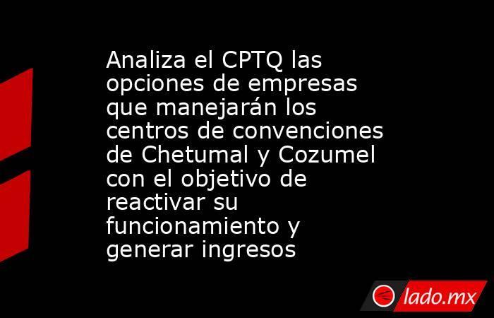 Analiza el CPTQ las opciones de empresas que manejarán los centros de convenciones de Chetumal y Cozumel con el objetivo de reactivar su funcionamiento y generar ingresos. Noticias en tiempo real