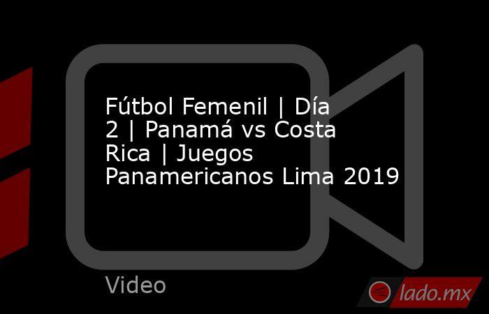 Fútbol Femenil | Día 2 | Panamá vs Costa Rica | Juegos Panamericanos Lima 2019. Noticias en tiempo real