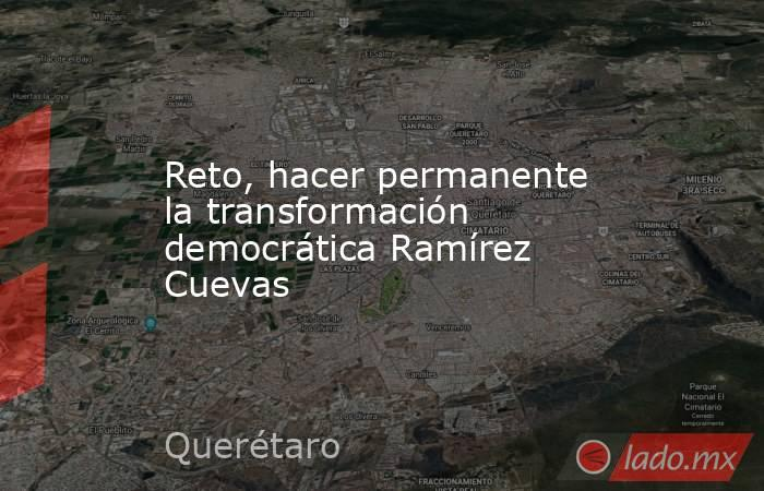 Reto, hacer permanente la transformación democrática Ramírez Cuevas. Noticias en tiempo real
