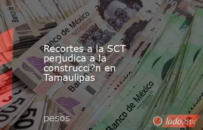 Recortes a la SCT perjudica a la construcci?n en Tamaulipas. Noticias en tiempo real
