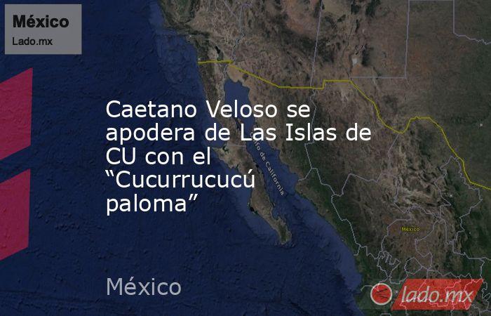 """Caetano Veloso se apodera de Las Islas de CU con el """"Cucurrucucú paloma"""". Noticias en tiempo real"""