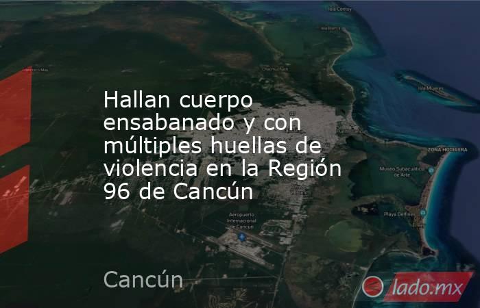 Hallan cuerpo ensabanado y con múltiples huellas de violencia en la Región 96 de Cancún. Noticias en tiempo real