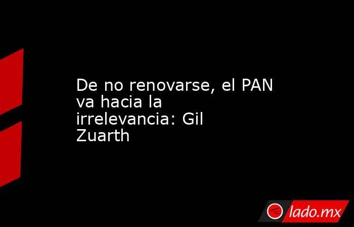 De no renovarse, el PAN va hacia la irrelevancia: Gil Zuarth. Noticias en tiempo real