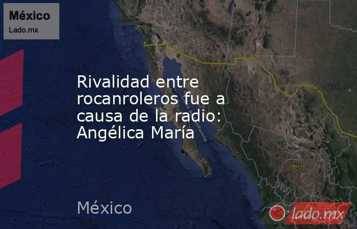 Rivalidad entre rocanroleros fue a causa de la radio: Angélica María. Noticias en tiempo real